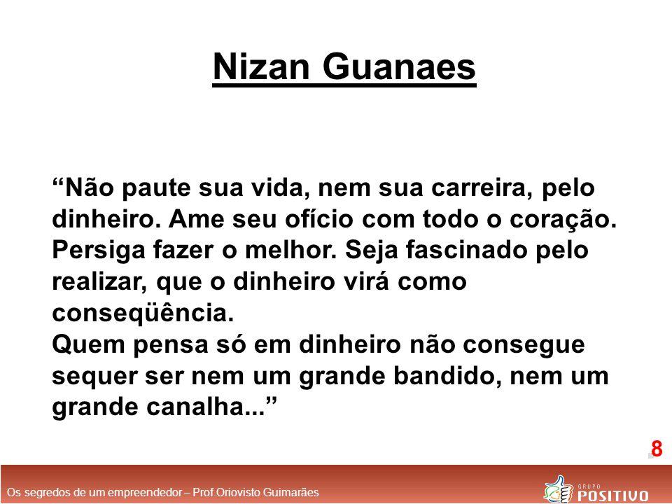 """Nizan Guanaes """"Não paute sua vida, nem sua carreira, pelo dinheiro. Ame seu ofício com todo o coração. Persiga fazer o melhor. Seja fascinado pelo rea"""