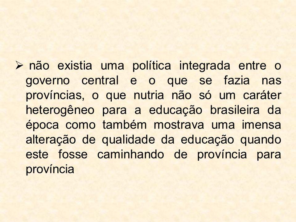  não existia uma política integrada entre o governo central e o que se fazia nas províncias, o que nutria não só um caráter heterogêneo para a educaç