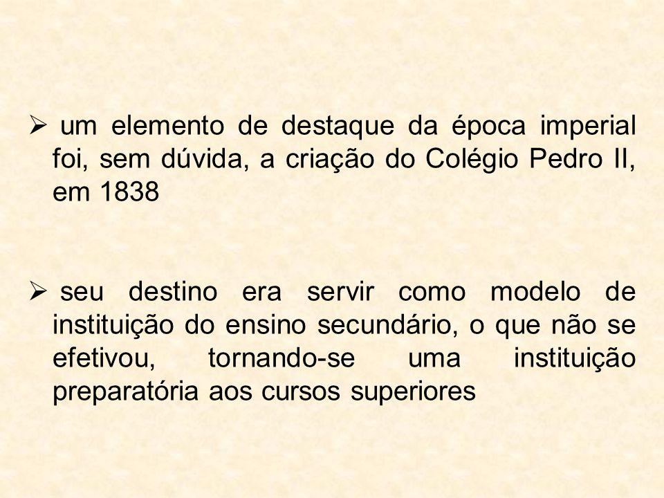  um elemento de destaque da época imperial foi, sem dúvida, a criação do Colégio Pedro II, em 1838  seu destino era servir como modelo de instituiçã