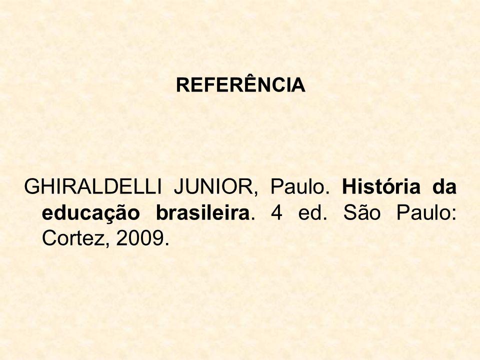 REFERÊNCIA GHIRALDELLI JUNIOR, Paulo. História da educação brasileira. 4 ed. São Paulo: Cortez, 2009.