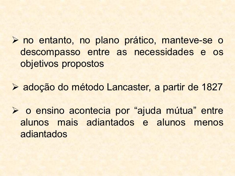  no entanto, no plano prático, manteve-se o descompasso entre as necessidades e os objetivos propostos  adoção do método Lancaster, a partir de 1827