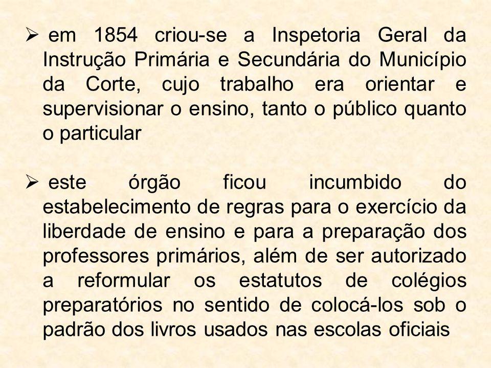  em 1854 criou-se a Inspetoria Geral da Instrução Primária e Secundária do Município da Corte, cujo trabalho era orientar e supervisionar o ensino, t