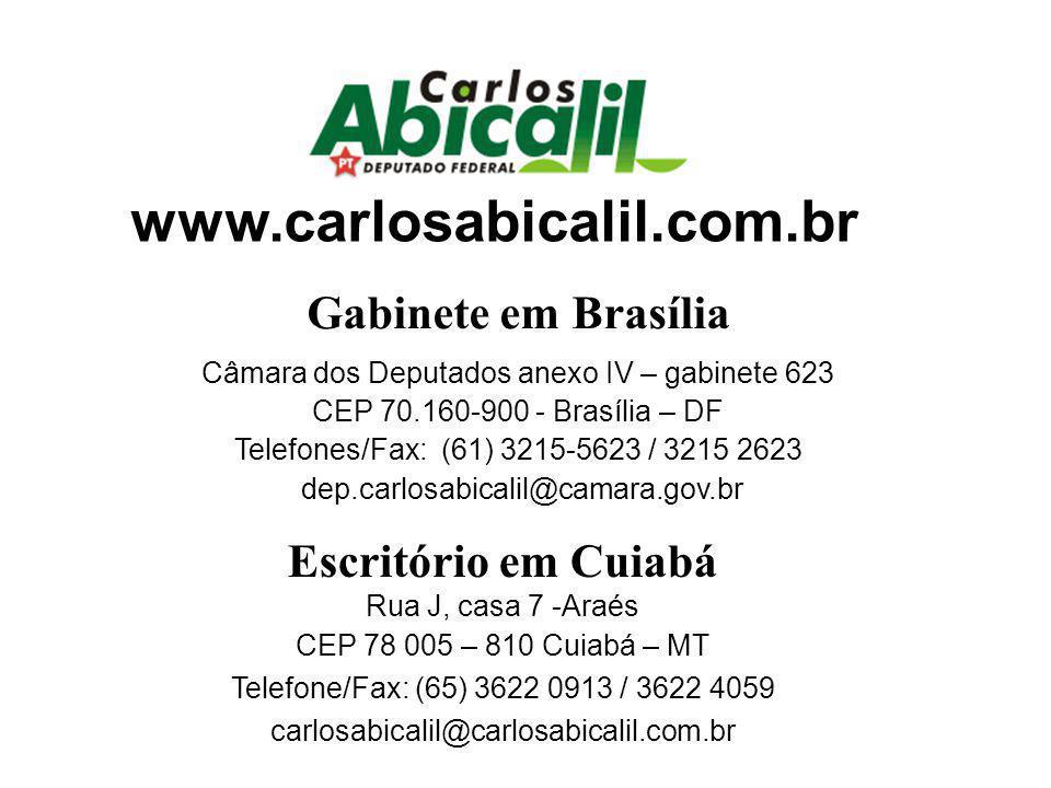 Escritório em Cuiabá Rua J, casa 7 -Araés CEP 78 005 – 810 Cuiabá – MT Telefone/Fax: (65) 3622 0913 / 3622 4059 carlosabicalil@carlosabicalil.com.br Gabinete em Brasília Câmara dos Deputados anexo IV – gabinete 623 CEP 70.160-900 - Brasília – DF Telefones/Fax: (61) 3215-5623 / 3215 2623 dep.carlosabicalil@camara.gov.br www.carlosabicalil.com.br
