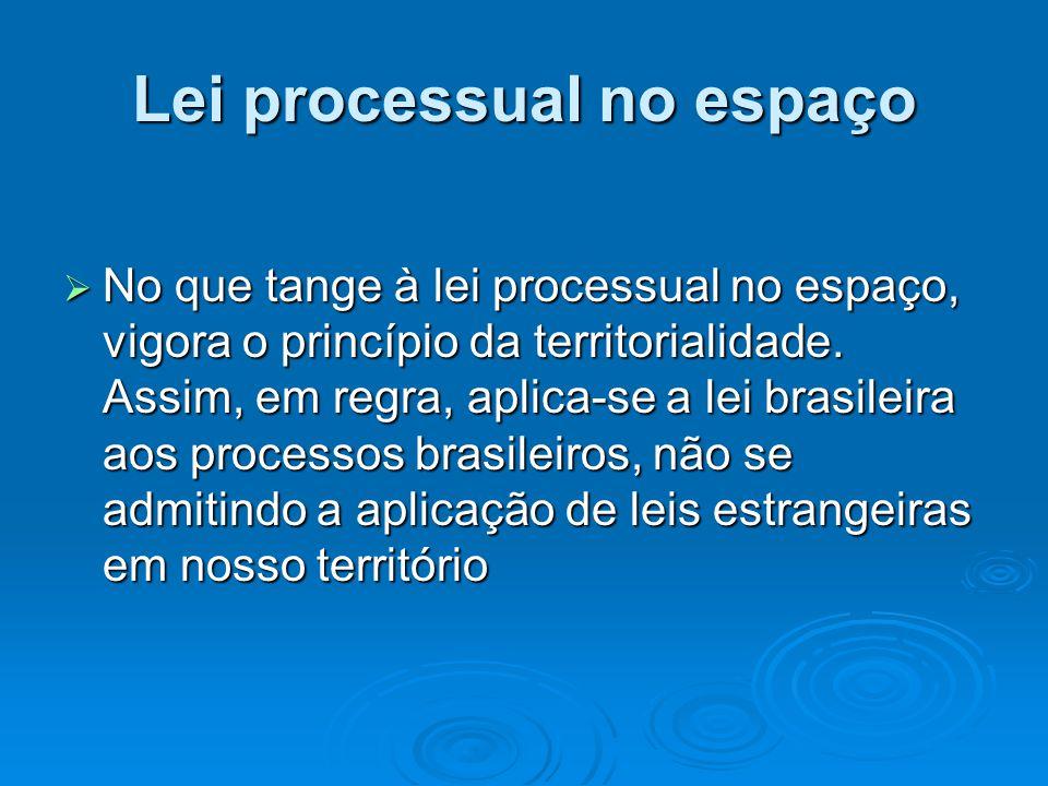 Lei processual no espaço  No que tange à lei processual no espaço, vigora o princípio da territorialidade. Assim, em regra, aplica-se a lei brasileir