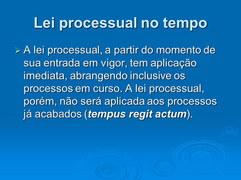 Lei processual no tempo  A lei processual, a partir do momento de sua entrada em vigor, tem aplicação imediata, abrangendo inclusive os processos em