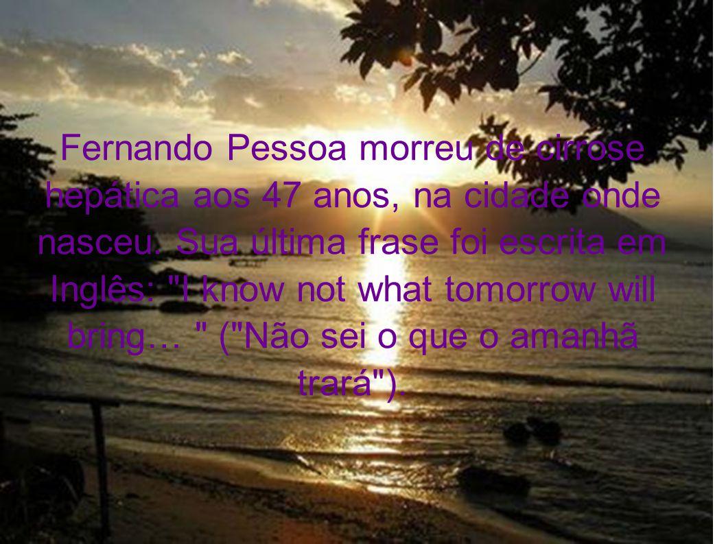 Fernando Pessoa morreu de cirrose hepática aos 47 anos, na cidade onde nasceu. Sua última frase foi escrita em Inglês: