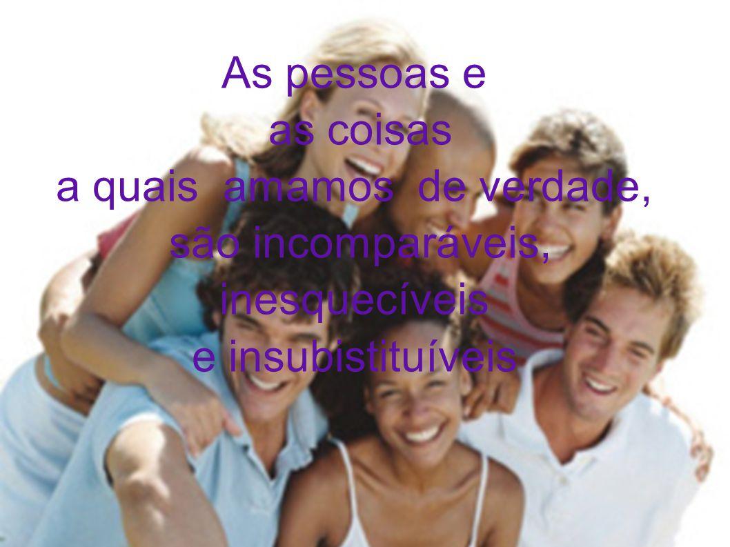 As pessoas e as coisas a quais amamos de verdade, são incomparáveis, inesquecíveis e insubistituíveis