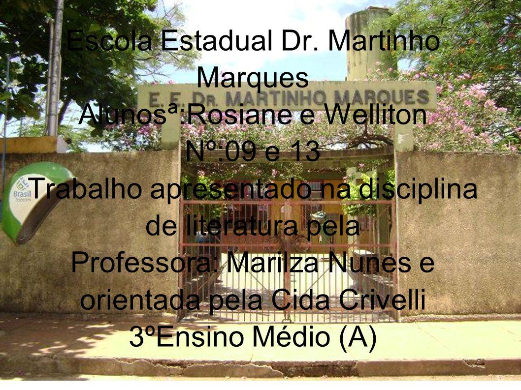 Escola Estadual Dr. Martinho Marques Alunosª:Rosiane e Welliton Nº:09 e 13 Trabalho apresentado na disciplina de literatura pela Professora: Marilza N