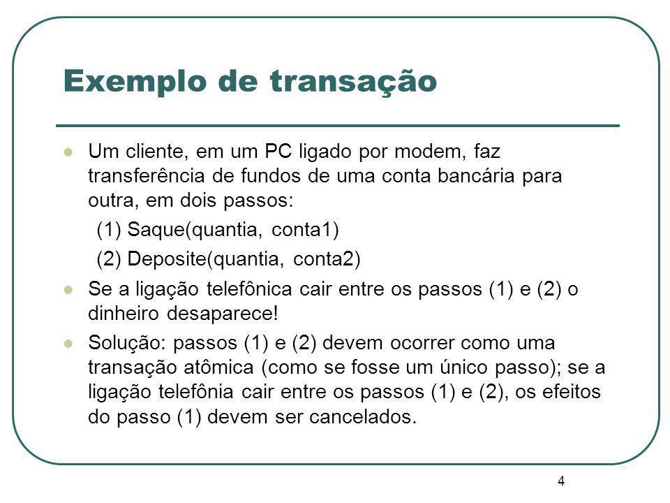 4 Exemplo de transação Um cliente, em um PC ligado por modem, faz transferência de fundos de uma conta bancária para outra, em dois passos: (1) Saque(quantia, conta1) (2) Deposite(quantia, conta2) Se a ligação telefônica cair entre os passos (1) e (2) o dinheiro desaparece.