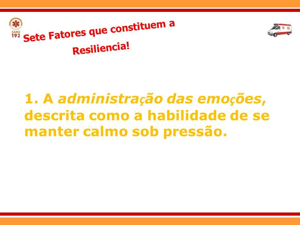 Sete Fatores que constituem a Resiliencia! 1. A administra ç ão das emo ç ões, descrita como a habilidade de se manter calmo sob pressão.