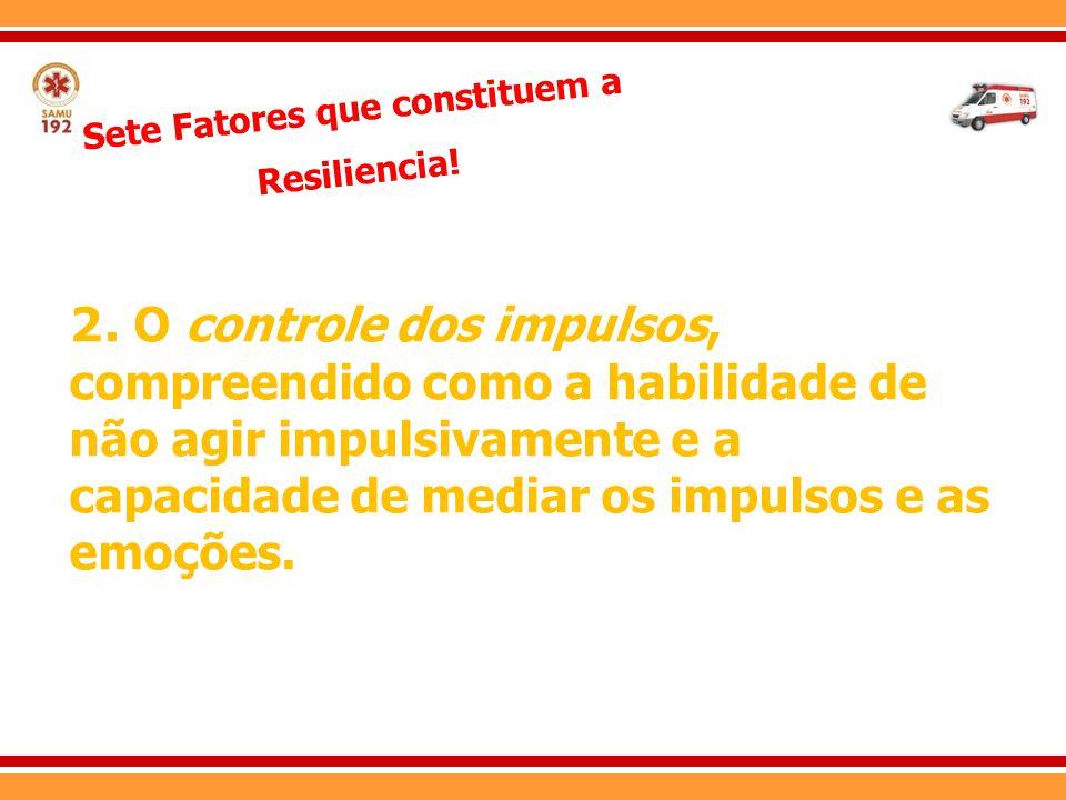 Sete Fatores que constituem a Resiliencia! 2. O controle dos impulsos, compreendido como a habilidade de não agir impulsivamente e a capacidade de med