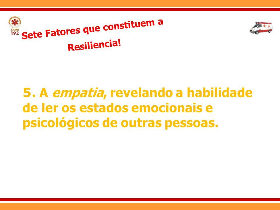 Sete Fatores que constituem a Resiliencia! 5. A empatia, revelando a habilidade de ler os estados emocionais e psicológicos de outras pessoas.