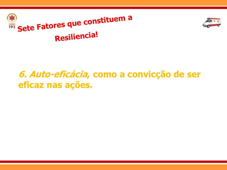 Sete Fatores que constituem a Resiliencia! 6. Auto-eficácia, como a convicção de ser eficaz nas ações.