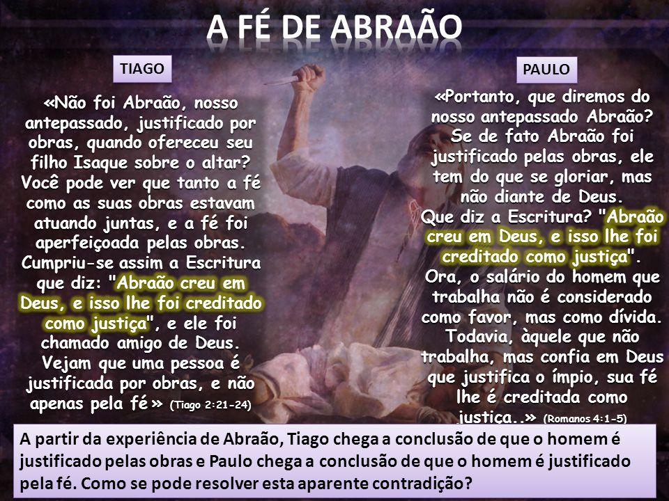A partir da experiência de Abraão, Tiago chega a conclusão de que o homem é justificado pelas obras e Paulo chega a conclusão de que o homem é justificado pela fé.