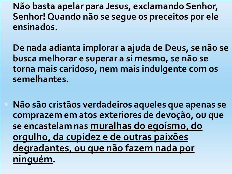  Não basta apelar para Jesus, exclamando Senhor, Senhor! Quando não se segue os preceitos por ele ensinados. De nada adianta implorar a ajuda de Deus