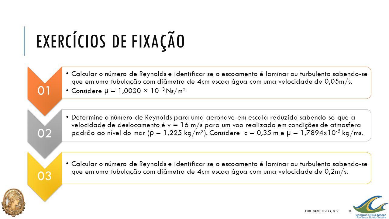 EXERCÍCIOS DE FIXAÇÃO 01 Calcular o número de Reynolds e identificar se o escoamento é laminar ou turbulento sabendo-se que em uma tubulação com diâme