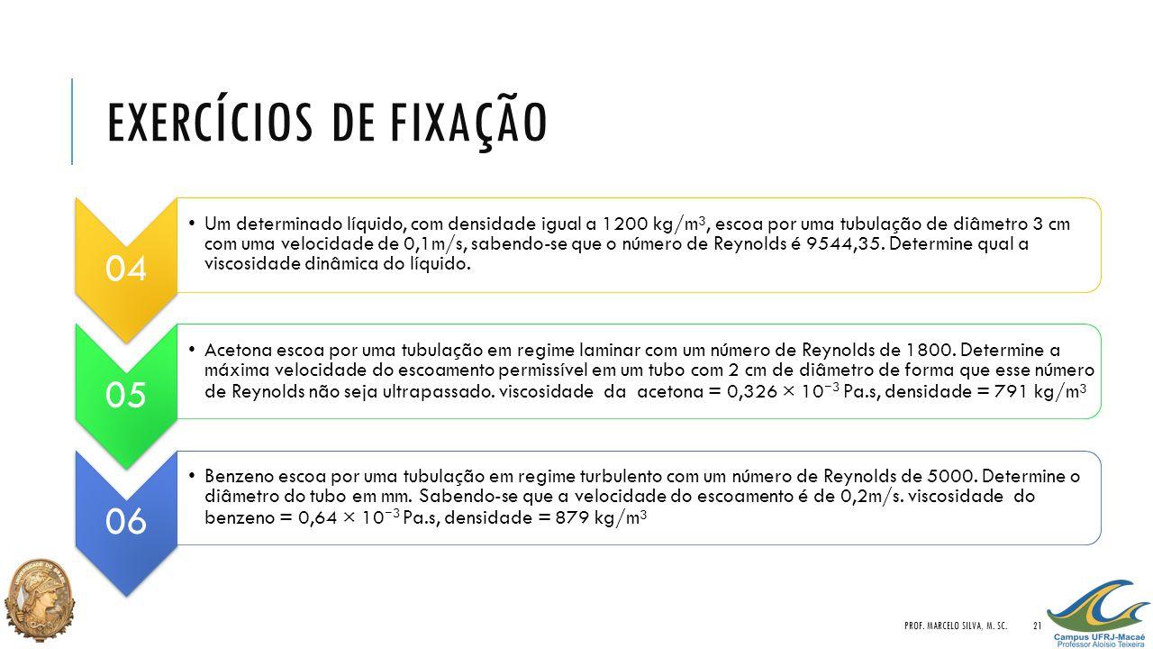 EXERCÍCIOS DE FIXAÇÃO 04 Um determinado líquido, com densidade igual a 1200 kg/m³, escoa por uma tubulação de diâmetro 3 cm com uma velocidade de 0,1m