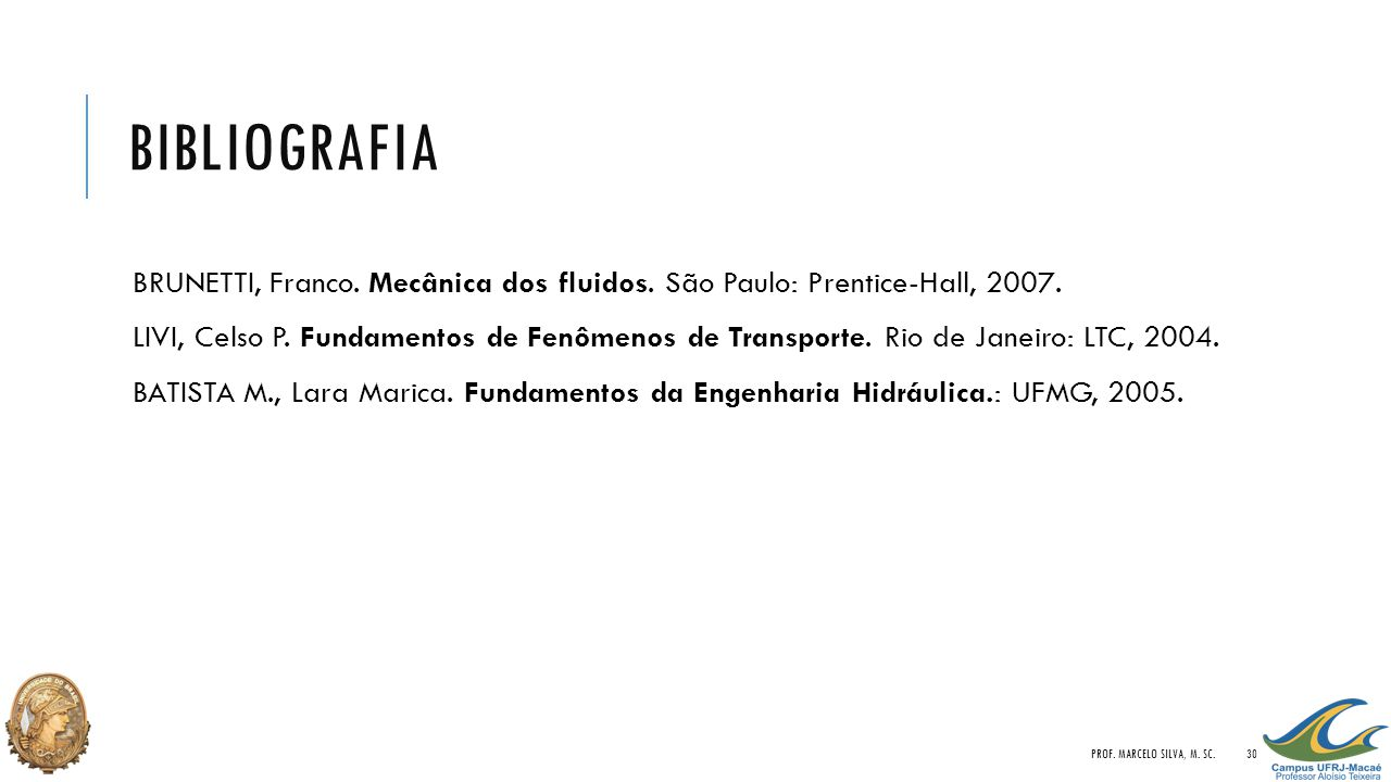 BIBLIOGRAFIA BRUNETTI, Franco. Mecânica dos fluidos. São Paulo: Prentice-Hall, 2007. LIVI, Celso P. Fundamentos de Fenômenos de Transporte. Rio de Jan