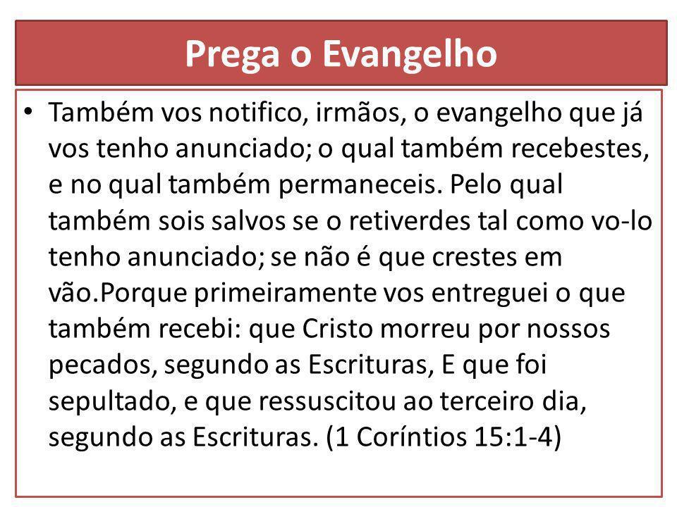 Prega o Evangelho Também vos notifico, irmãos, o evangelho que já vos tenho anunciado; o qual também recebestes, e no qual também permaneceis.