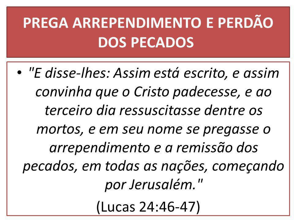 PREGA ARREPENDIMENTO E PERDÃO DOS PECADOS E disse-lhes: Assim está escrito, e assim convinha que o Cristo padecesse, e ao terceiro dia ressuscitasse dentre os mortos, e em seu nome se pregasse o arrependimento e a remissão dos pecados, em todas as nações, começando por Jerusalém. (Lucas 24:46-47)