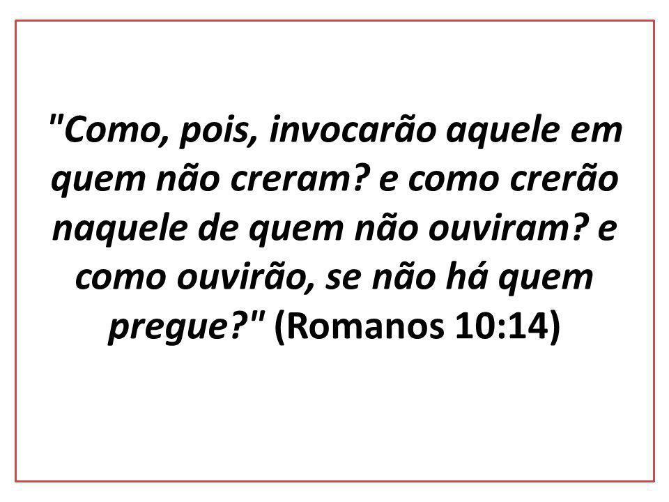 Como, pois, invocarão aquele em quem não creram.e como crerão naquele de quem não ouviram.