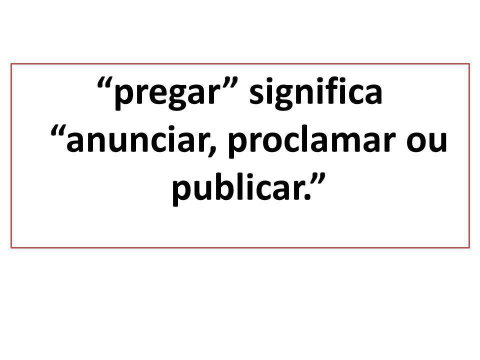 pregar significa anunciar, proclamar ou publicar.