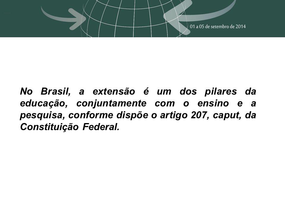 No Brasil, a extensão é um dos pilares da educação, conjuntamente com o ensino e a pesquisa, conforme dispõe o artigo 207, caput, da Constituição Federal.