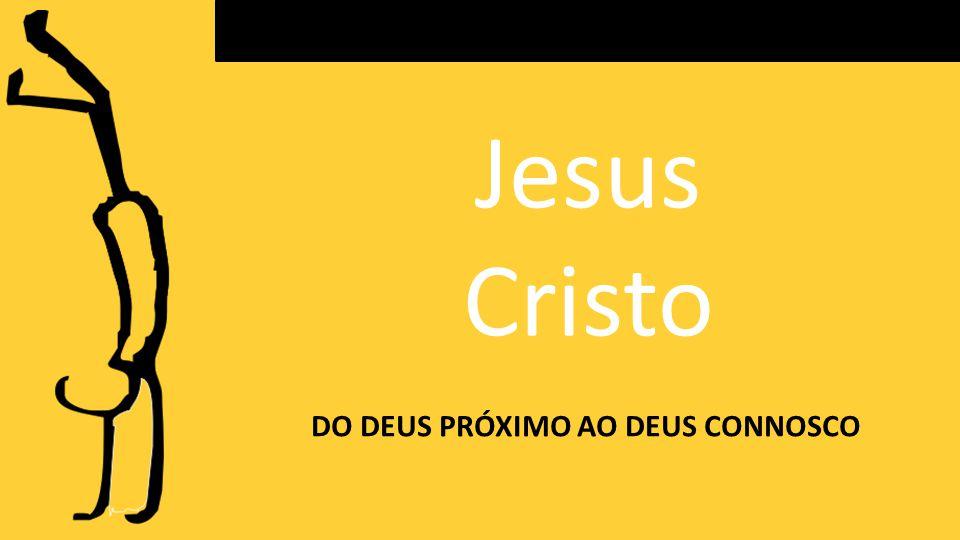 Jesus Cristo DO DEUS PRÓXIMO AO DEUS CONNOSCO