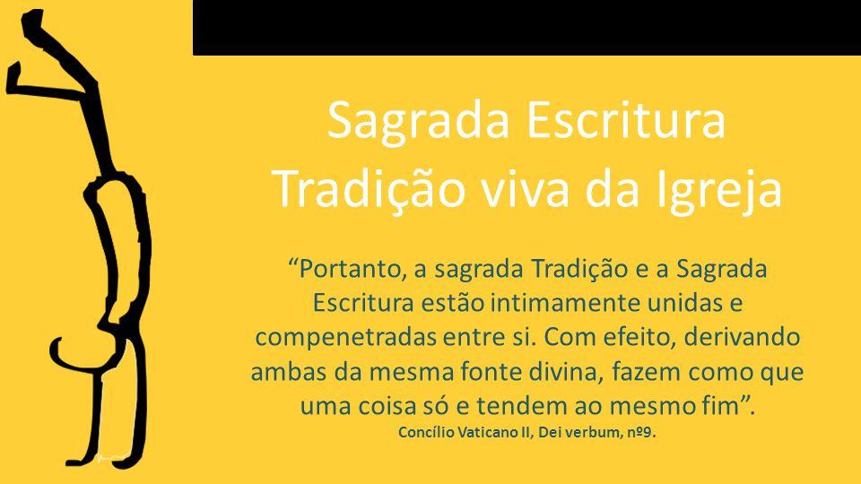 Sagrada Escritura Tradição viva da Igreja Portanto, a sagrada Tradição e a Sagrada Escritura estão intimamente unidas e compenetradas entre si.