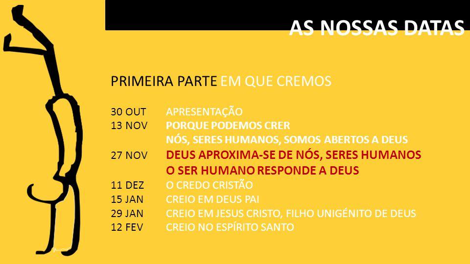 PRIMEIRA PARTE EM QUE CREMOS 30 OUTAPRESENTAÇÃO 13 NOVPORQUE PODEMOS CRER NÓS, SERES HUMANOS, SOMOS ABERTOS A DEUS 27 NOV DEUS APROXIMA-SE DE NÓS, SERES HUMANOS O SER HUMANO RESPONDE A DEUS 11 DEZO CREDO CRISTÃO 15 JANCREIO EM DEUS PAI 29 JANCREIO EM JESUS CRISTO, FILHO UNIGÉNITO DE DEUS 12 FEVCREIO NO ESPÍRITO SANTO AS NOSSAS DATAS