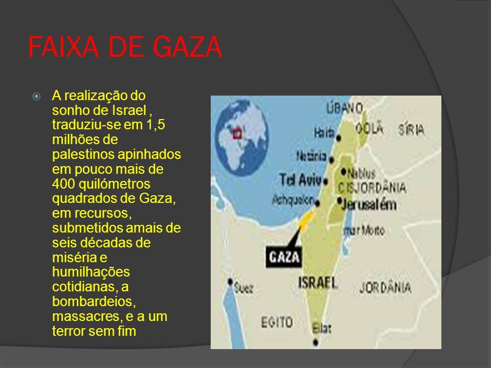 FAIXA DE GAZA  A realização do sonho de Israel, traduziu-se em 1,5 milhões de palestinos apinhados em pouco mais de 400 quilómetros quadrados de Gaza, em recursos, submetidos amais de seis décadas de miséria e humilhações cotidianas, a bombardeios, massacres, e a um terror sem fim