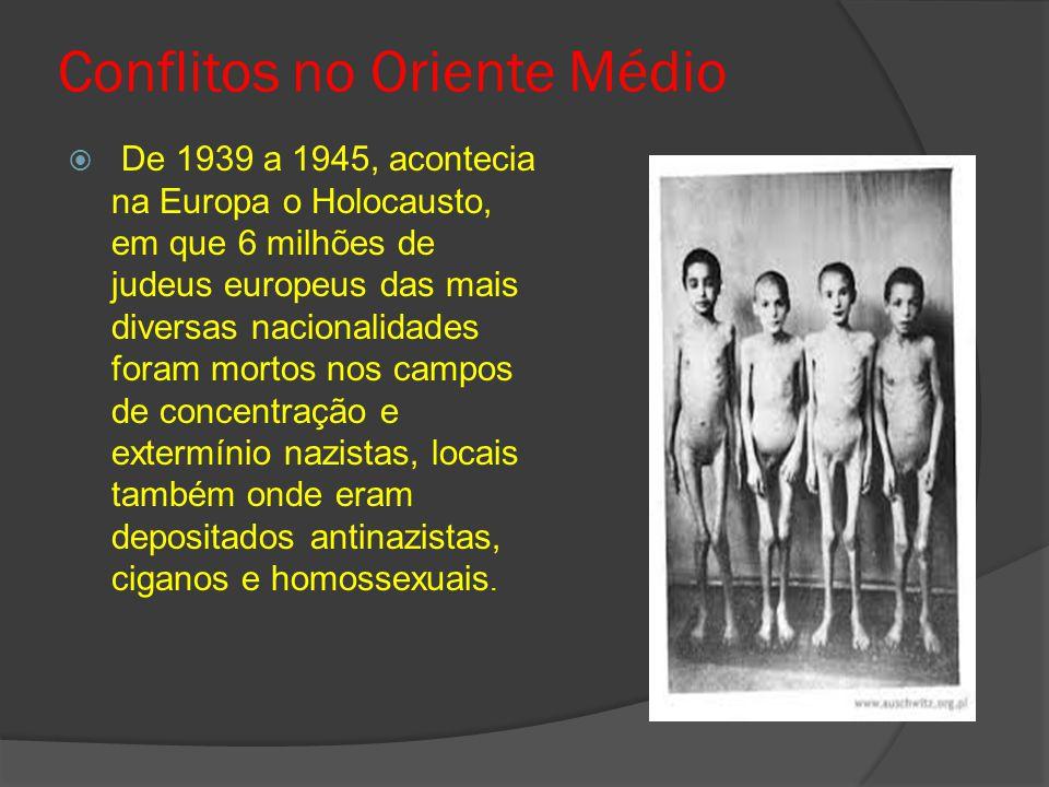 Conflitos no Oriente Médio  De 1939 a 1945, acontecia na Europa o Holocausto, em que 6 milhões de judeus europeus das mais diversas nacionalidades foram mortos nos campos de concentração e extermínio nazistas, locais também onde eram depositados antinazistas, ciganos e homossexuais.