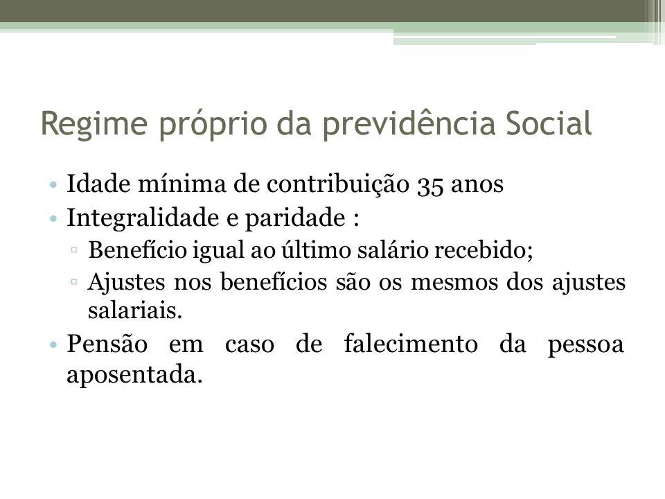 Regime próprio da previdência Social Idade mínima de contribuição 35 anos Integralidade e paridade : ▫Benefício igual ao último salário recebido; ▫Ajustes nos benefícios são os mesmos dos ajustes salariais.