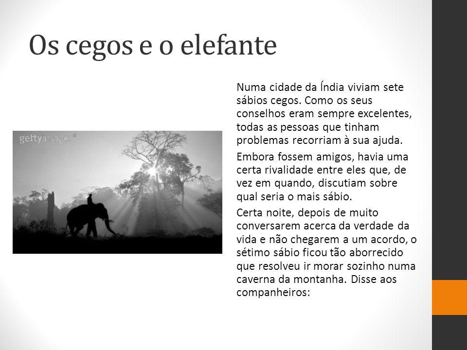 Os cegos e o elefante - Somos cegos para que possamos ouvir e entender melhor que as outras pessoas a verdade da vida.