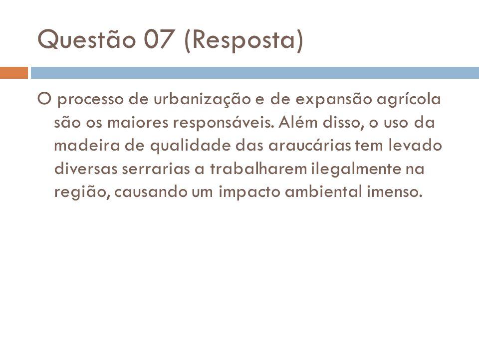 Questão 07 (Resposta) O processo de urbanização e de expansão agrícola são os maiores responsáveis. Além disso, o uso da madeira de qualidade das arau