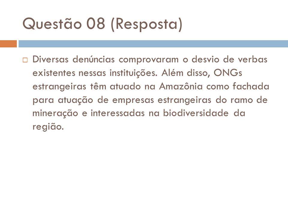 Questão 08 (Resposta)  Diversas denúncias comprovaram o desvio de verbas existentes nessas instituições. Além disso, ONGs estrangeiras têm atuado na