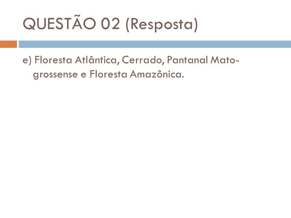 QUESTÃO 02 (Resposta) e) Floresta Atlântica, Cerrado, Pantanal Mato- grossense e Floresta Amazônica.