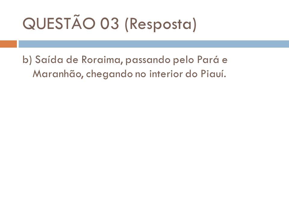 QUESTÃO 03 (Resposta) b) Saída de Roraima, passando pelo Pará e Maranhão, chegando no interior do Piauí.