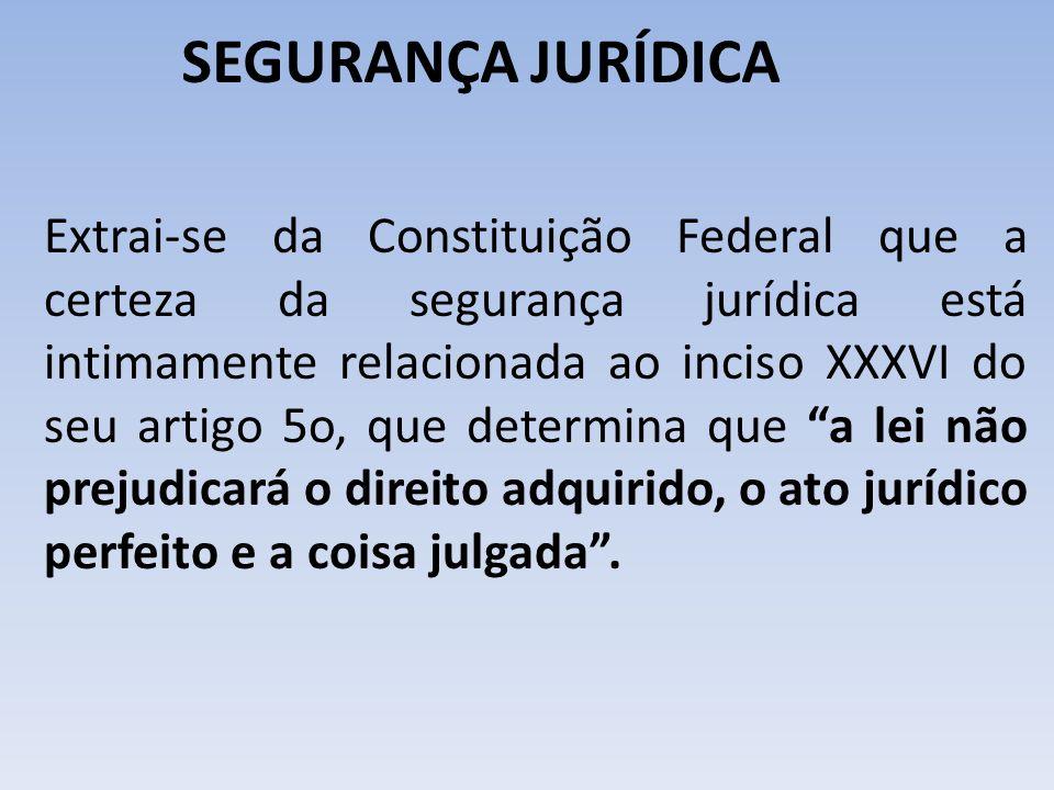SEGURANÇA JURÍDICA Extrai-se da Constituição Federal que a certeza da segurança jurídica está intimamente relacionada ao inciso XXXVI do seu artigo 5o