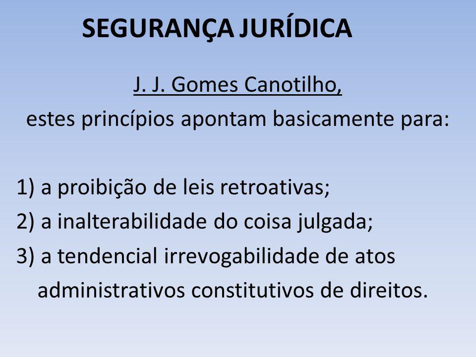SEGURANÇA JURÍDICA J. J. Gomes Canotilho, estes princípios apontam basicamente para: 1) a proibição de leis retroativas; 2) a inalterabilidade do cois