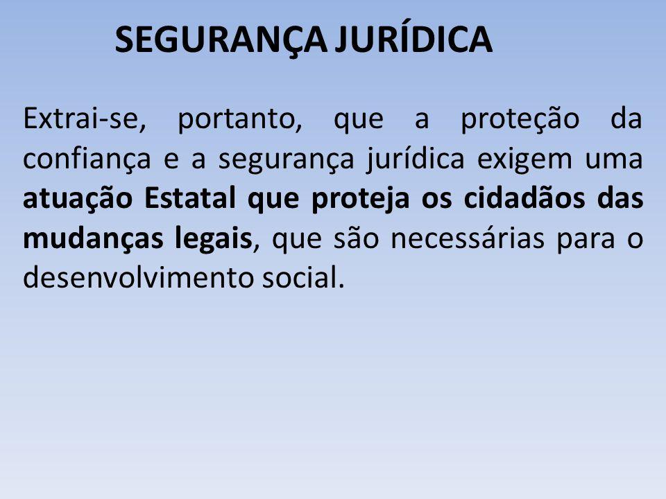SEGURANÇA JURÍDICA Extrai-se, portanto, que a proteção da confiança e a segurança jurídica exigem uma atuação Estatal que proteja os cidadãos das muda