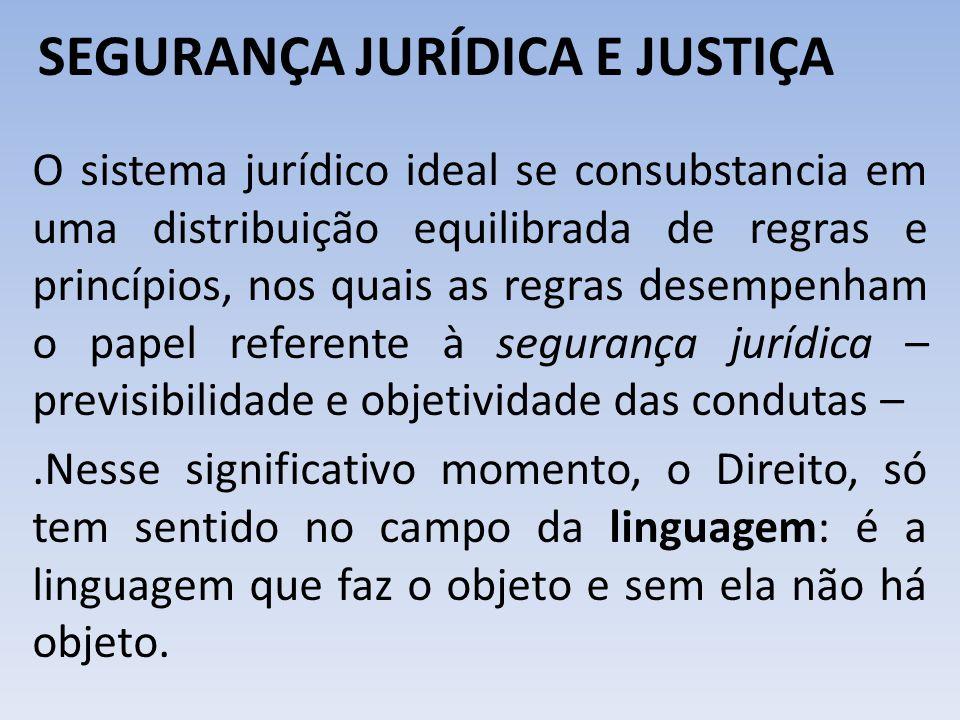 SEGURANÇA JURÍDICA E JUSTIÇA O sistema jurídico ideal se consubstancia em uma distribuição equilibrada de regras e princípios, nos quais as regras des