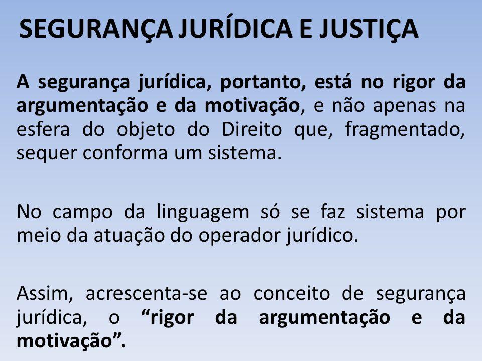 SEGURANÇA JURÍDICA E JUSTIÇA A segurança jurídica, portanto, está no rigor da argumentação e da motivação, e não apenas na esfera do objeto do Direito