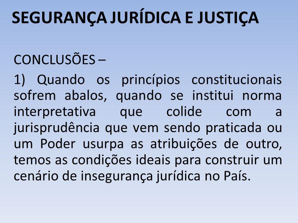 SEGURANÇA JURÍDICA E JUSTIÇA CONCLUSÕES – 1) Quando os princípios constitucionais sofrem abalos, quando se institui norma interpretativa que colide co