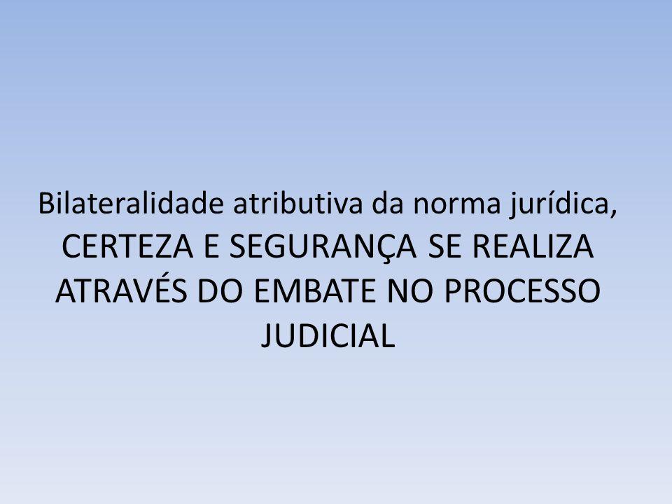 Bilateralidade atributiva da norma jurídica, CERTEZA E SEGURANÇA SE REALIZA ATRAVÉS DO EMBATE NO PROCESSO JUDICIAL
