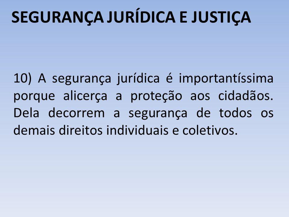 SEGURANÇA JURÍDICA E JUSTIÇA 10) A segurança jurídica é importantíssima porque alicerça a proteção aos cidadãos. Dela decorrem a segurança de todos os