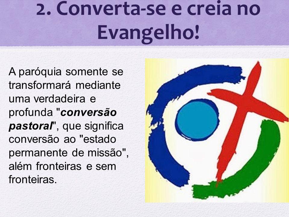 2. Converta-se e creia no Evangelho! A paróquia somente se transformará mediante uma verdadeira e profunda