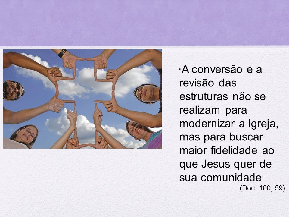 """"""" A conversão e a revisão das estruturas não se realizam para modernizar a Igreja, mas para buscar maior fidelidade ao que Jesus quer de sua comunidad"""