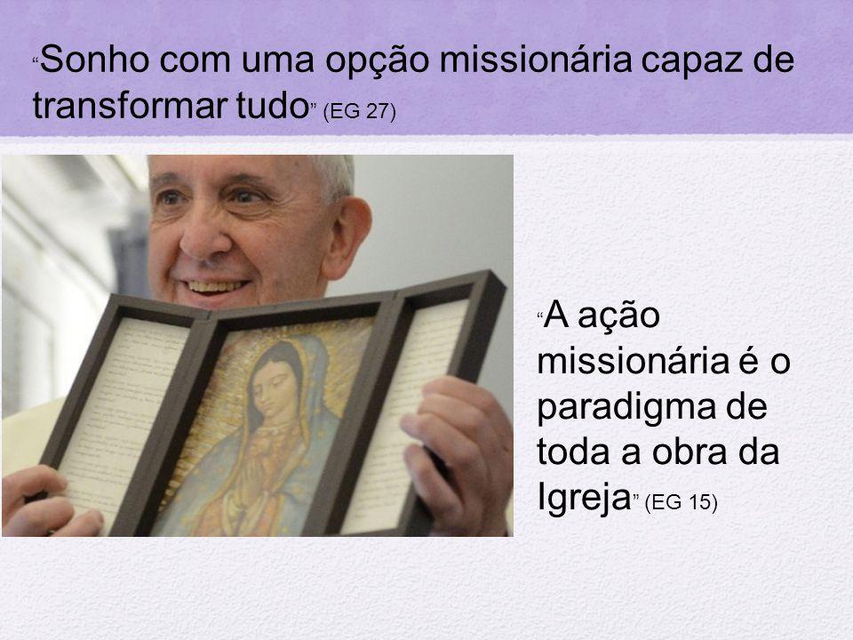 """"""" Sonho com uma opção missionária capaz de transformar tudo """" (EG 27) """" A ação missionária é o paradigma de toda a obra da Igreja """" (EG 15)"""