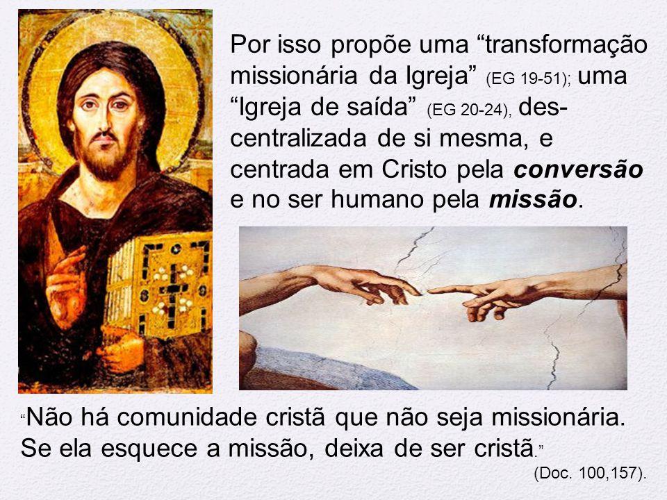 """Por isso propõe uma """"transformação missionária da Igreja"""" (EG 19-51); uma """"Igreja de saída"""" (EG 20-24), des- centralizada de si mesma, e centrada em C"""
